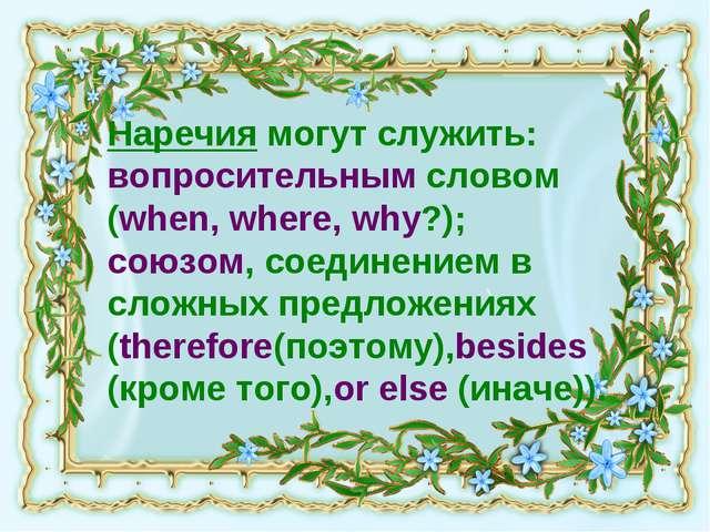 Наречия могут служить: вопросительным словом (when, where, why?); союзом, сое...