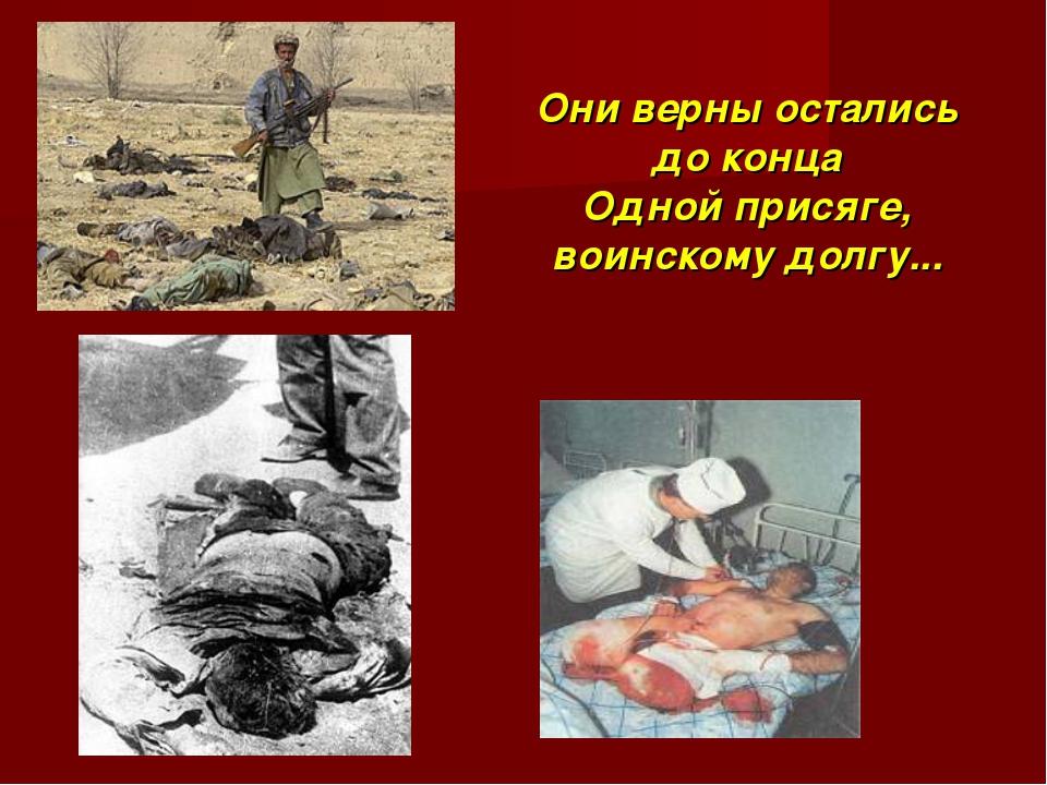 Они верны остались до конца Одной присяге, воинскому долгу...