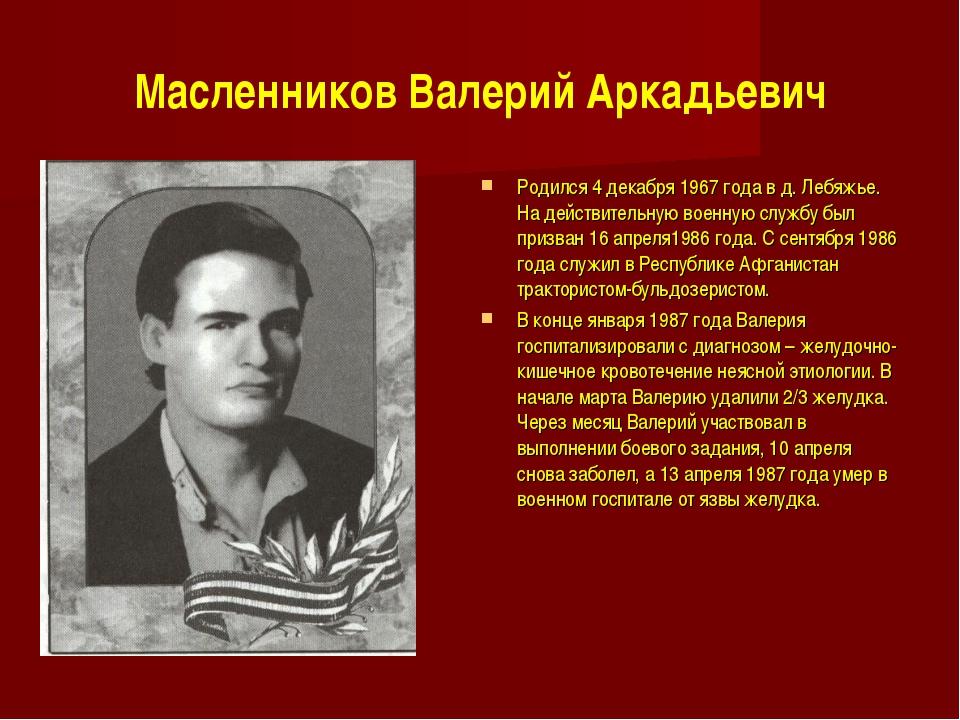 Масленников Валерий Аркадьевич Родился 4 декабря 1967 года в д. Лебяжье. На д...