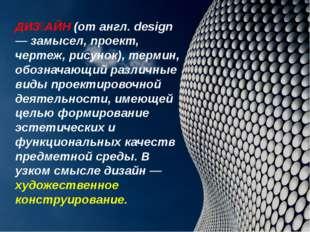 ДИǘАЙН (от англ. design — замысел, проект, чертеж, рисунок), термин, обознач