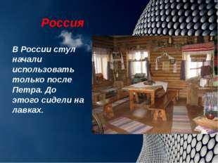 Россия В России стул начали использовать только после Петра. До этого сидели