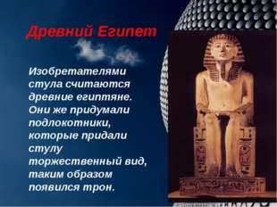 Древний Египет Изобретателями стула считаются древние египтяне. Они же придум
