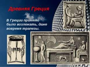 Древняя Греция В Греции принято было возлежать, даже вовремя трапезы.