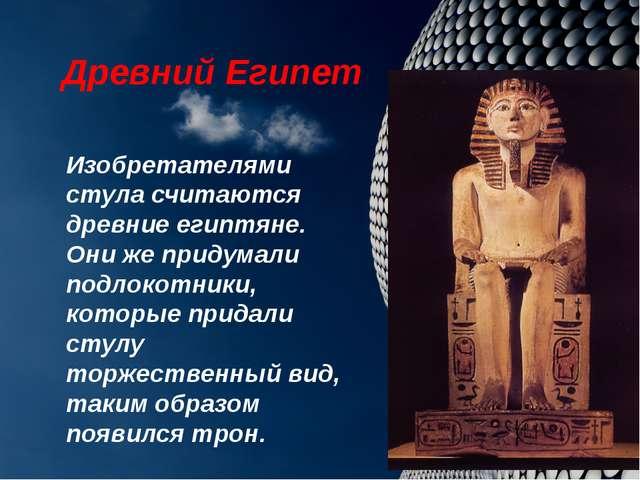 Древний Египет Изобретателями стула считаются древние египтяне. Они же придум...