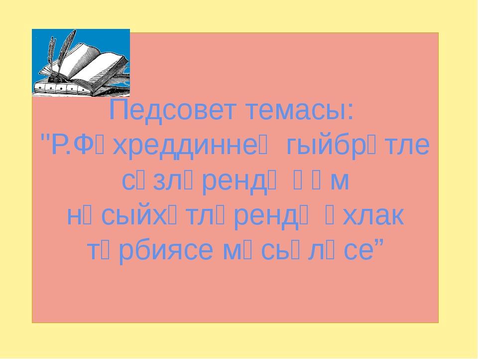 "Педсовет темасы: ""Р.Фәхреддиннең гыйбрәтле сүзләрендә һәм нәсыйхәтләрендә әхл..."