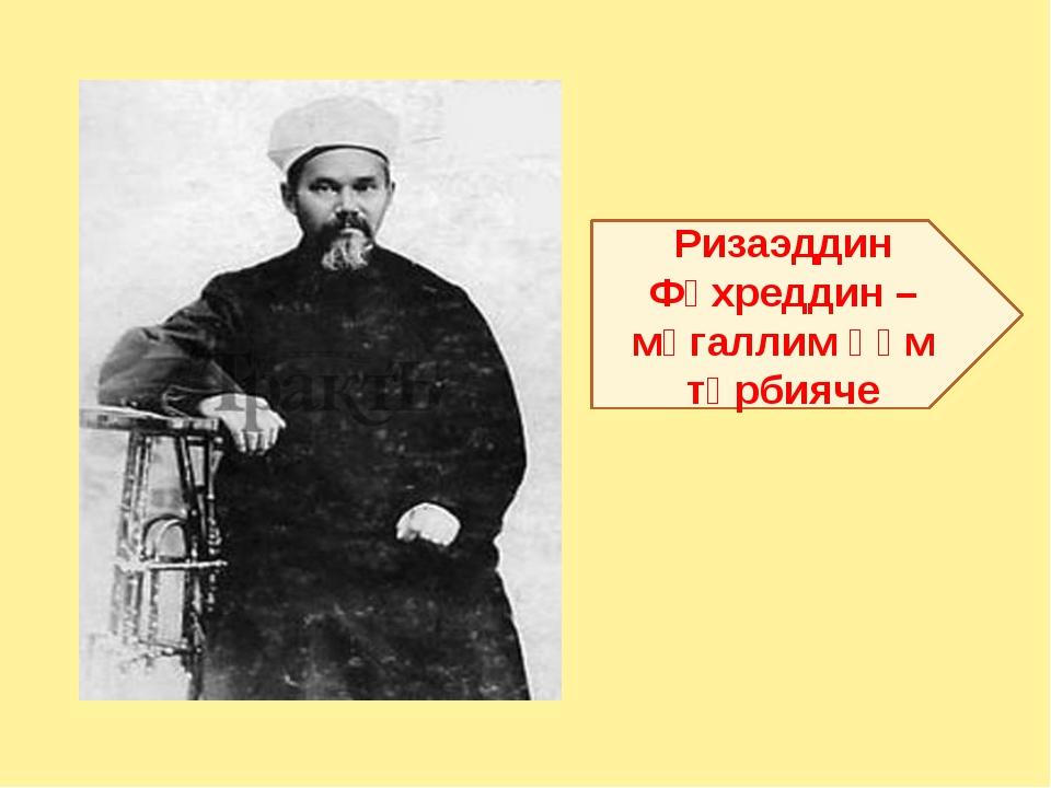 Ризаэддин Фәхреддин – мөгаллим һәм тәрбияче