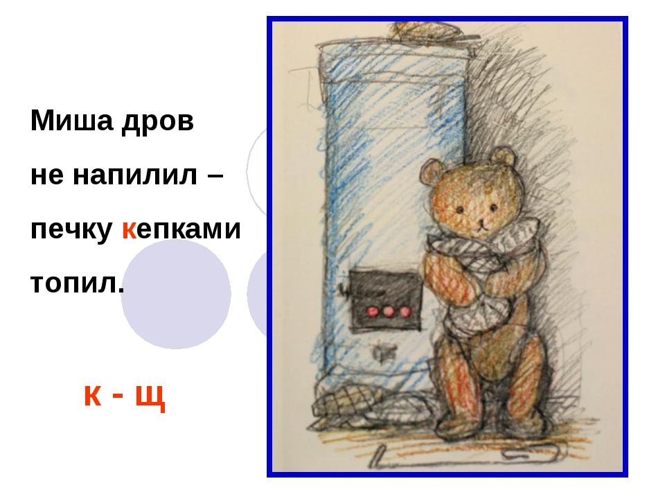Миша дров не напилил – печку кепками топил. к - щ
