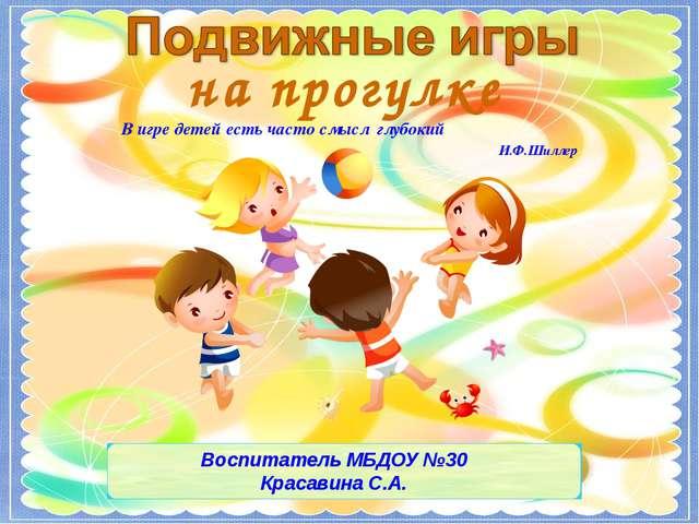 В игре детей есть часто смысл глубокий И.Ф.Шиллер на прогулке Воспитатель МБД...
