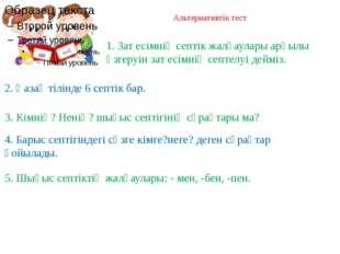 Альтернативтік тест ия жоқ 2. Қазақ тілінде 6 септік бар. 3. Кімнің? Ненің? ш