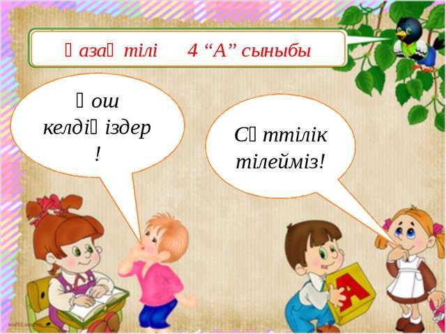 """Қазақ тілі 4 """"А"""" сыныбы Қош келдіңіздер! Сәттілік тілейміз!"""