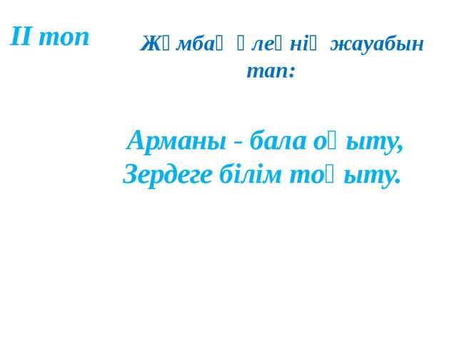 Жұмбақ өлеңнің жауабын тап: Арманы - бала оқыту, Зердеге білім тоқыту. ІІ топ