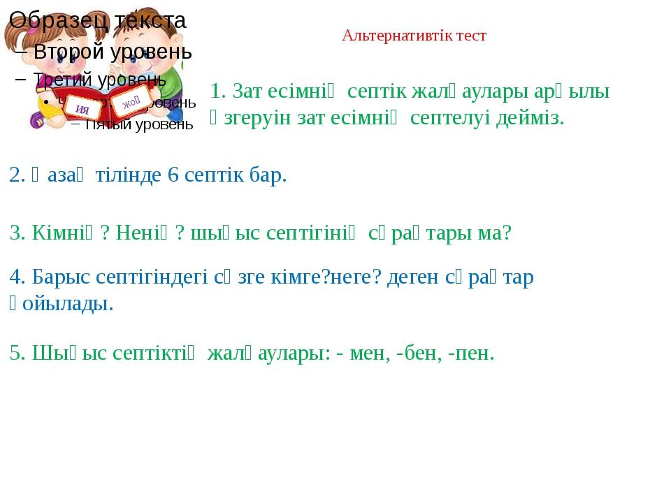 Альтернативтік тест ия жоқ 2. Қазақ тілінде 6 септік бар. 3. Кімнің? Ненің? ш...