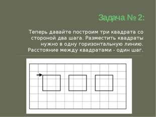 Задача № 2: Теперь давайте построим три квадрата со стороной два шага. Размес