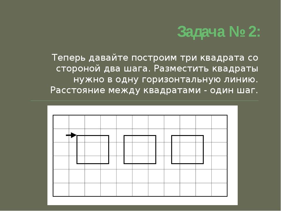 Задача № 2: Теперь давайте построим три квадрата со стороной два шага. Размес...