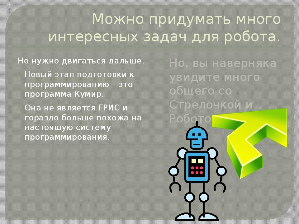 Можно придумать много интересных задач для робота. Но нужно двигаться дальше....