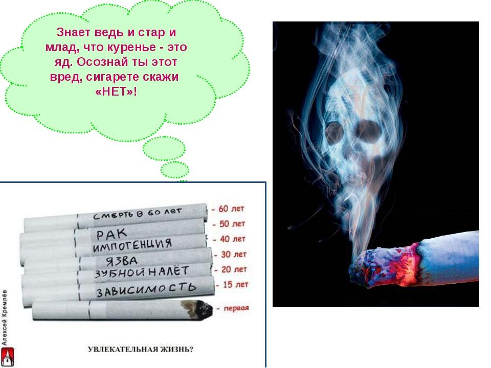 Знает ведь и стар и млад, что куренье - это яд. Осознай ты этот вред, сигарет...