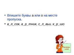 Впишите буквы а или о на месте пропуска. в_л_сок, в_р_тник, с_л_вьи, х_р_шо