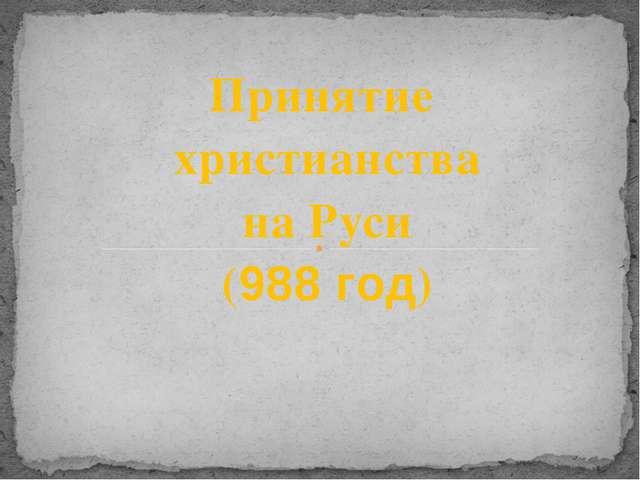 Принятие христианства на Руси (988 год)