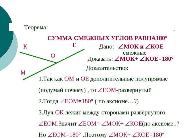 СУММА СМЕЖНЫХ УГЛОВ РАВНА180° Теорема: Дано: Доказать: МОК+ КОЕ=180° Доказа...