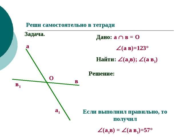 Реши самостоятельно в тетради Задача. Дано: а  в = О  (а в)=123° Найти:...