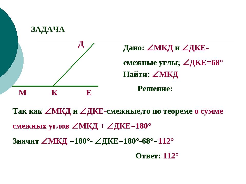 ЗАДАЧА М К Д Е Дано: МКД и ДКЕ- смежные углы; ДКЕ=68° Найти: МКД Решение:...