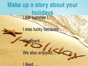 Make up a story about your holidays Last summer I… I was lucky because … We s