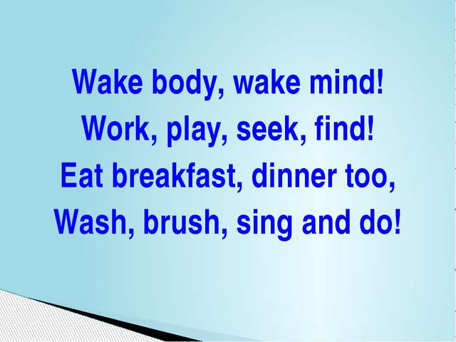 Wake body, wake mind! Work, play, seek, find! Eat breakfast, dinner too, Wash...