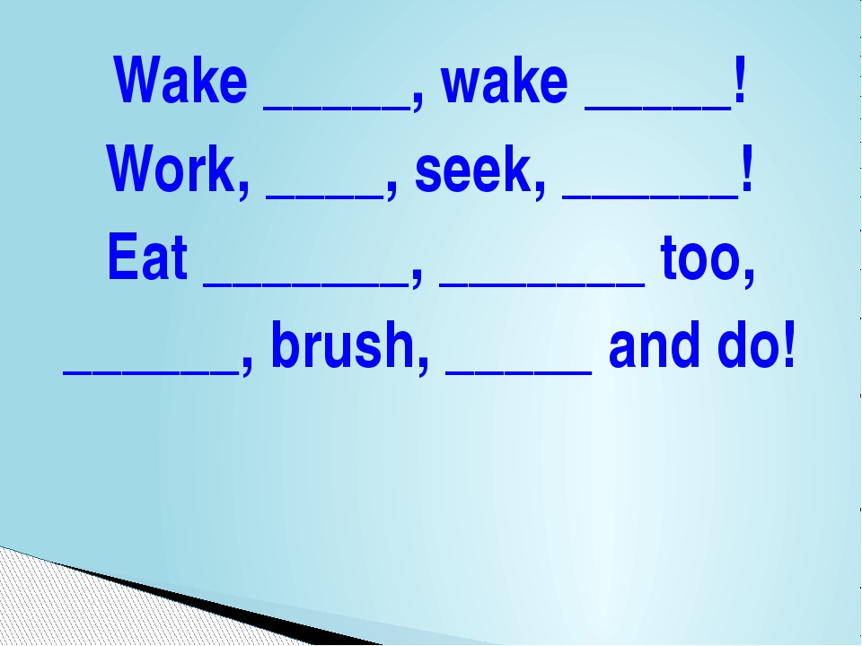 Wake _____, wake _____! Work, ____, seek, ______! Eat _______, _______ too, _...