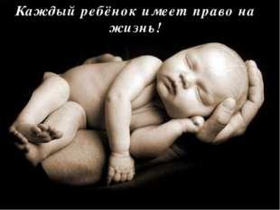 Каждый ребёнок имеет право на жизнь!
