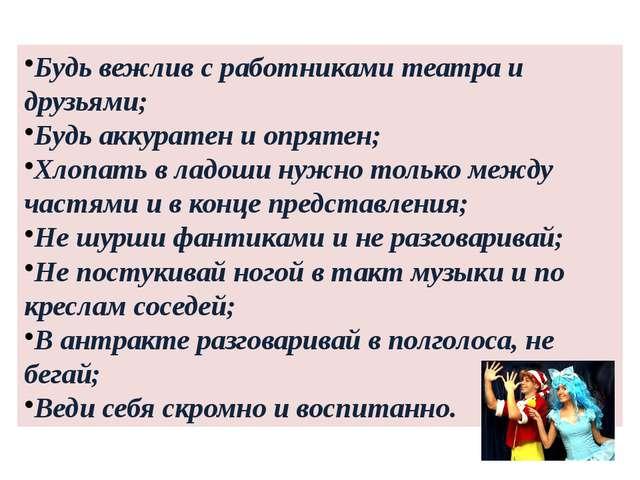 Будь вежлив с работниками театра и друзьями; Будь аккуратен и опрятен; Хлопат...