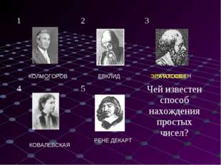 КОЛМОГОРОВ ЕВКЛИД ЭРАТОСФЕН РЕНЕ ДЕКАРТ КОВАЛЕВСКАЯ ЭРАТОСФЕН 123 45Чей и