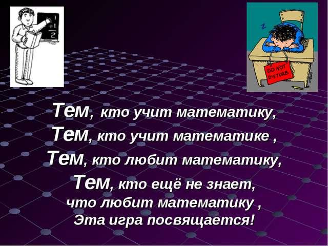 Тем, кто учит математику, Тем, кто учит математике , Тем, кто любит математ...