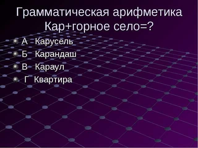 Грамматическая арифметика Кар+горное село=? А Карусель Б Карандаш В Караул Г...