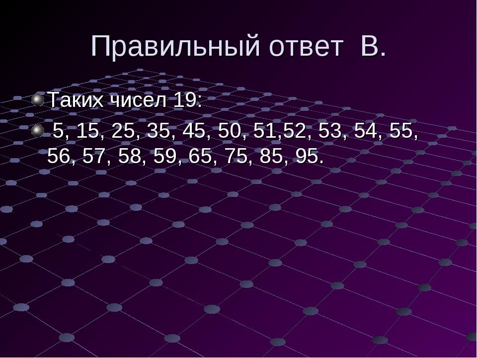 Правильный ответ В. Таких чисел 19: 5, 15, 25, 35, 45, 50, 51,52, 53, 54, 55,...