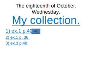 The eighteenth of October. Wednesday. My collection. 1) ex.1 p.40 2) ex.1 p.