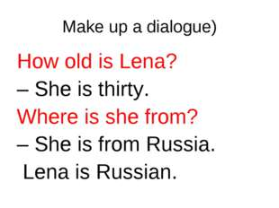 Make up a dialogue) How old is Lena? – She is thirty. Where is she from? – Sh