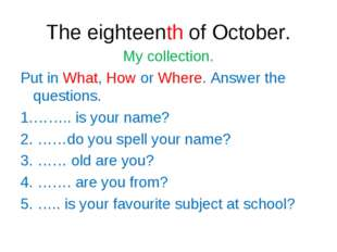 The eighteenth of October. My collection. Put in What, How or Where. Answer t