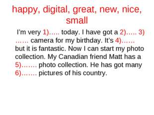 happy, digital, great, new, nice, small I'm very 1)….. today. I have got a 2)