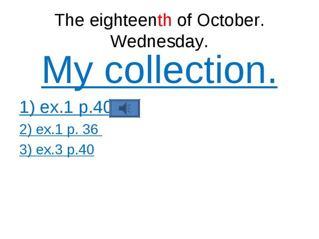 The eighteenth of October. Wednesday. My collection. 1) ex.1 p.40 2) ex.1 p....