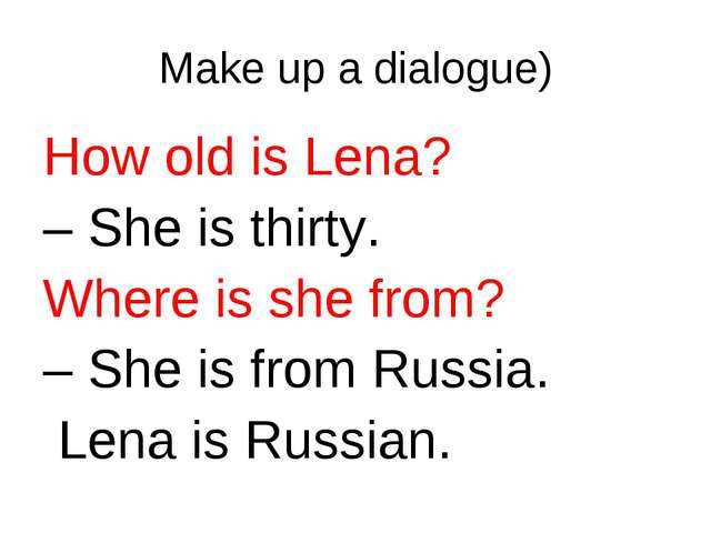 Make up a dialogue) How old is Lena? – She is thirty. Where is she from? – Sh...
