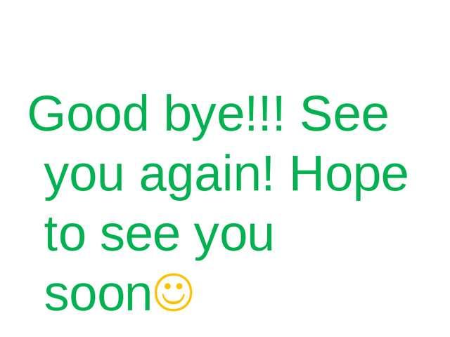 Good bye!!! See you again! Hope to see you soon