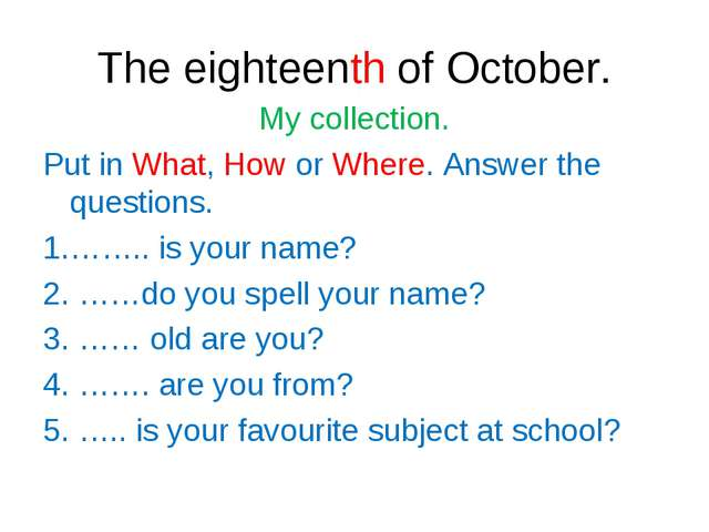 The eighteenth of October. My collection. Put in What, How or Where. Answer t...