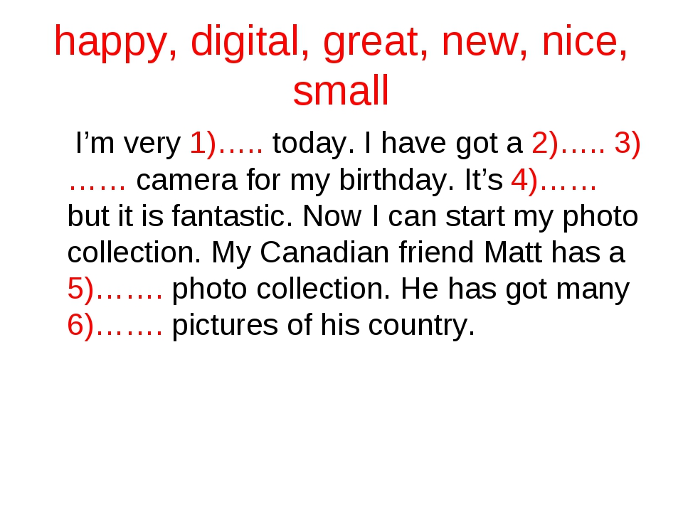 happy, digital, great, new, nice, small I'm very 1)….. today. I have got a 2)...