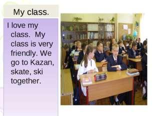 My class. I love my class. My class is very friendly. We go to Kazan, skate,