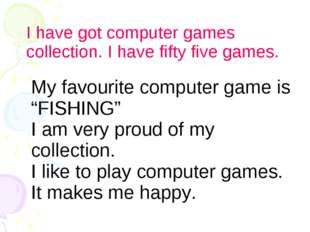 I have got computer games collection. I have fifty five games. My favourite c