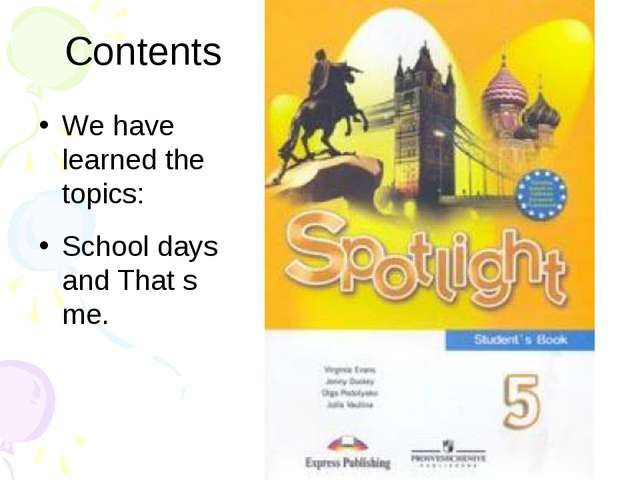 Contents We have learned the topics: School days and That s me.