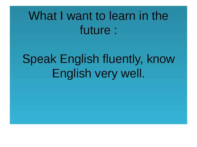 What I want to learn in the future : Speak English fluently, know English ver...