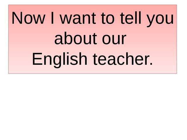 Now I want to tell you about our English teacher.