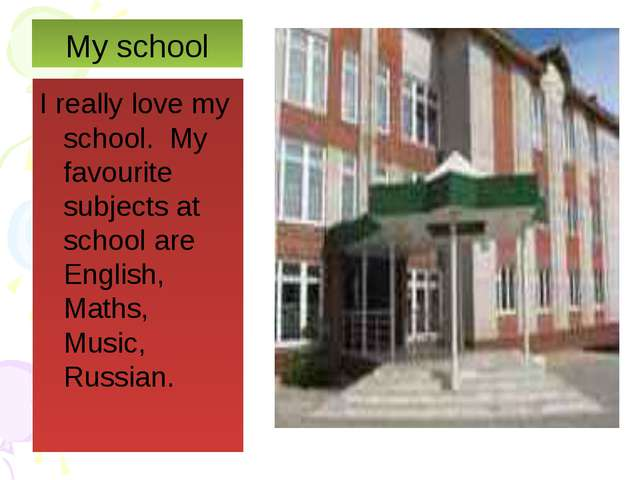 My school I really love my school. My favourite subjects at school are Englis...