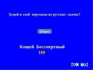 Худой и злой персонаж из русских сказок? Кощей Бессмертный 100 Ответ